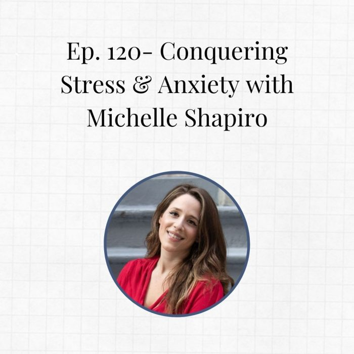 Ep. 120- Conquering Stress & Anxiety with Michelle Shapiro