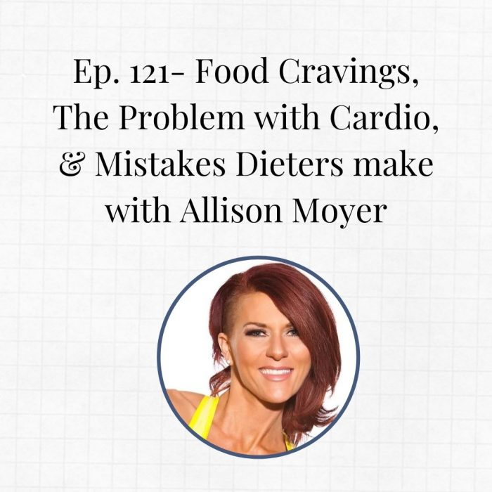 Ep. 121- Food Cravings, The Problem with Cardio, & Mistakes Dieters make – with Allison Moyer