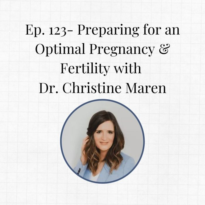 Ep. 123-  Preparing for an Optimal Pregnancy & Fertility with Dr. Christine Maren