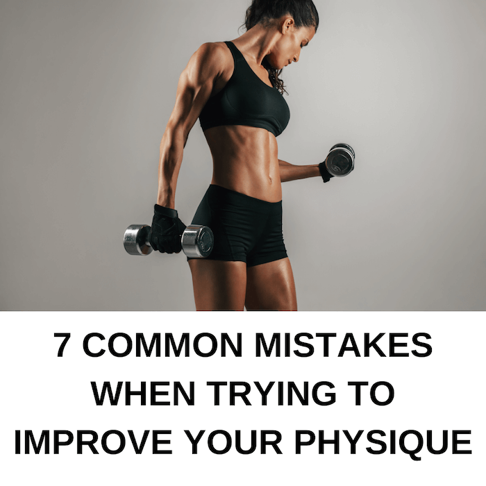 7 Common Mistakes When Trying to Improve Your Physique